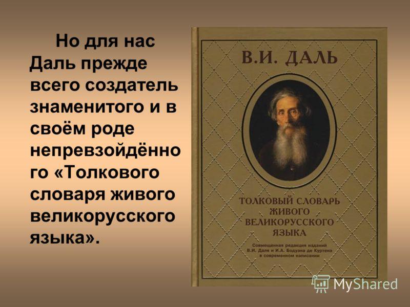 Но для нас Даль прежде всего создатель знаменитого и в своём роде непревзойдённо го «Толкового словаря живого великорусского языка».