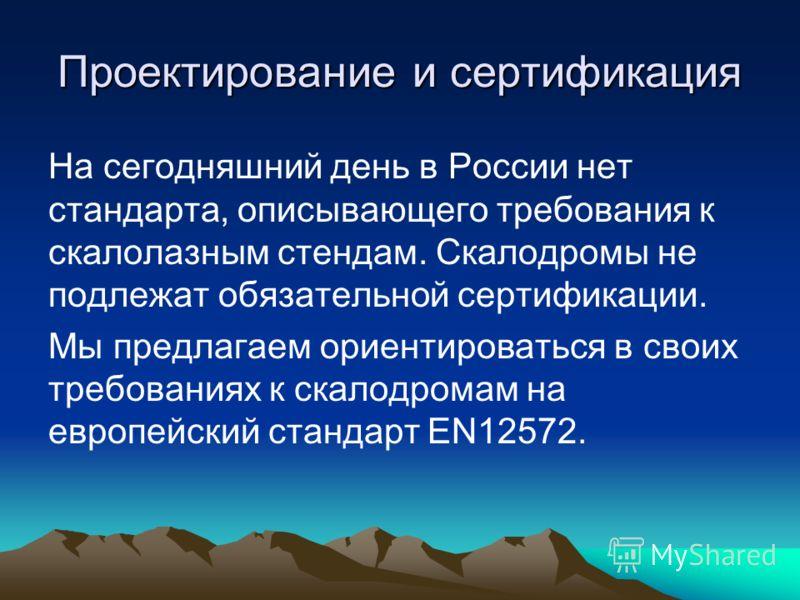 Проектирование и сертификация На сегодняшний день в России нет стандарта, описывающего требования к скалолазным стендам. Скалодромы не подлежат обязательной сертификации. Мы предлагаем ориентироваться в своих требованиях к скалодромам на европейский