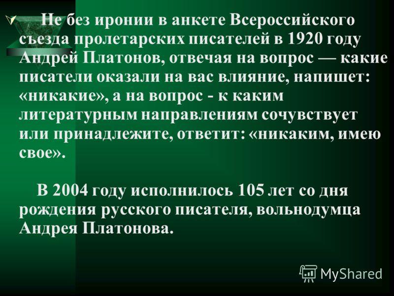 Не без иронии в анкете Всероссийского съезда пролетарских писателей в 1920 году Андрей Платонов, отвечая на вопрос какие писатели оказали на вас влияние, напишет: «никакие», а на вопрос - к каким литературным направлениям сочувствует или принадлежите