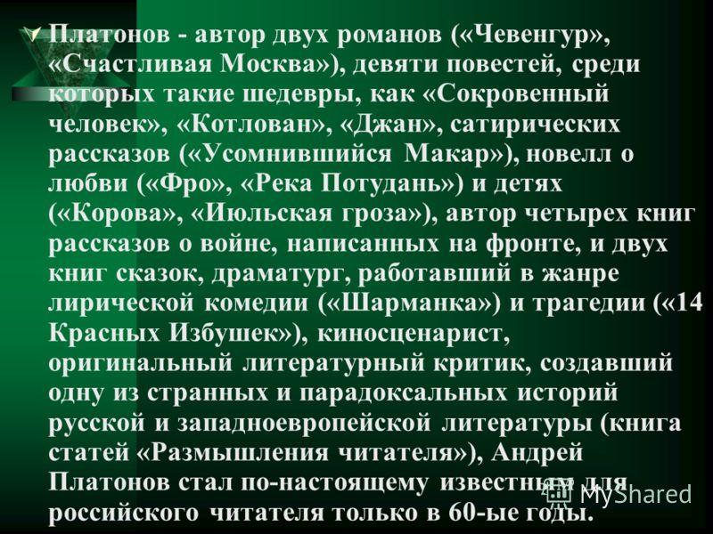 Платонов - автор двух романов («Чевенгур», «Счастливая Москва»), девяти повестей, среди которых такие шедевры, как «Сокровенный человек», «Котлован», «Джан», сатирических рассказов («Усомнившийся Макар»), новелл о любви («Фро», «Река Потудань») и дет