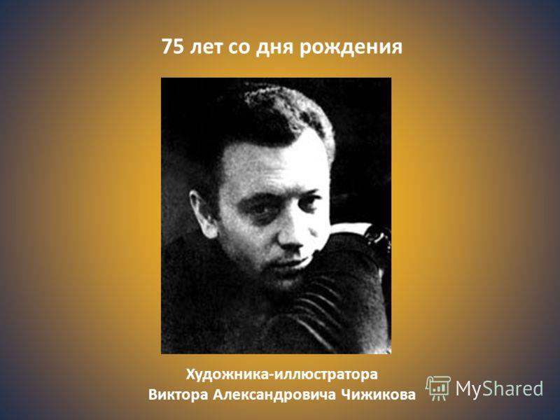 Художника-иллюстратора Виктора Александровича Чижикова 75 лет со дня рождения