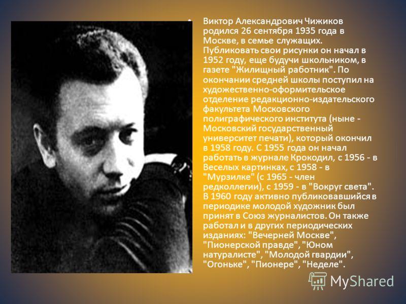 Виктор Александрович Чижиков родился 26 сентября 1935 года в Москве, в семье служащих. Публиковать свои рисунки он начал в 1952 году, еще будучи школьником, в газете
