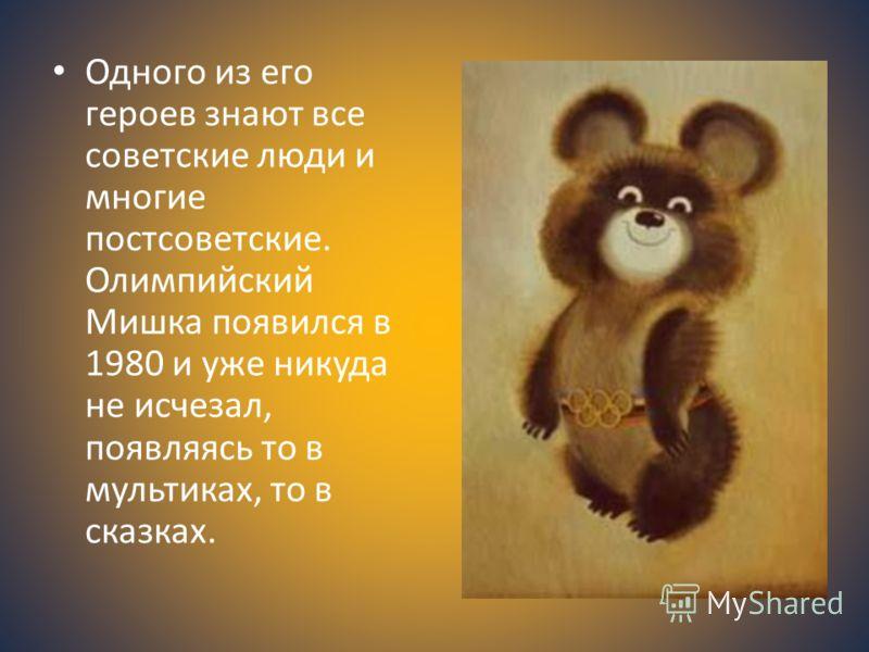 Одного из его героев знают все советские люди и многие постсоветские. Олимпийский Мишка появился в 1980 и уже никуда не исчезал, появляясь то в мультиках, то в сказках.