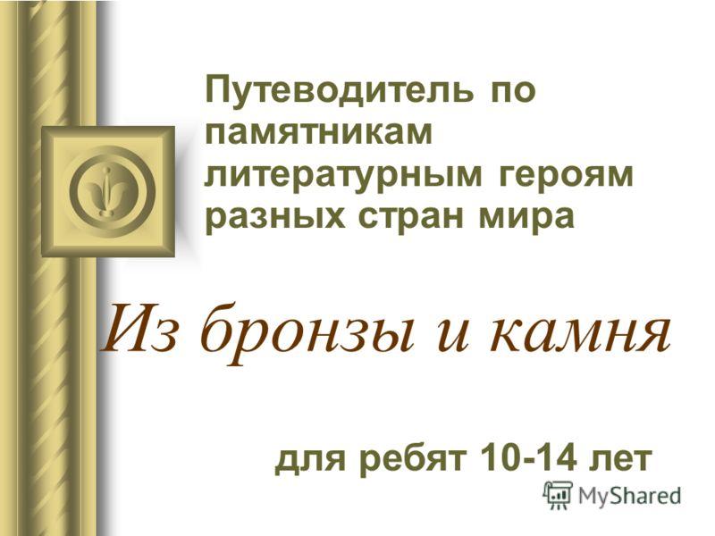 Из бронзы и камня Путеводитель по памятникам литературным героям разных стран мира для ребят 10-14 лет