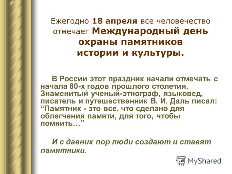Ежегодно 18 апреля все человечество отмечает Международный день охраны памятников истории и культуры. В России этот праздник начали отмечать с начала 80-х годов прошлого столетия. Знаменитый ученый-этнограф, языковед, писатель и путешественник В. И.