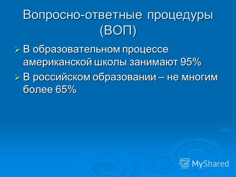 Вопросно-ответные процедуры (ВОП) В образовательном процессе американской школы занимают 95% В образовательном процессе американской школы занимают 95% В российском образовании – не многим более 65% В российском образовании – не многим более 65%