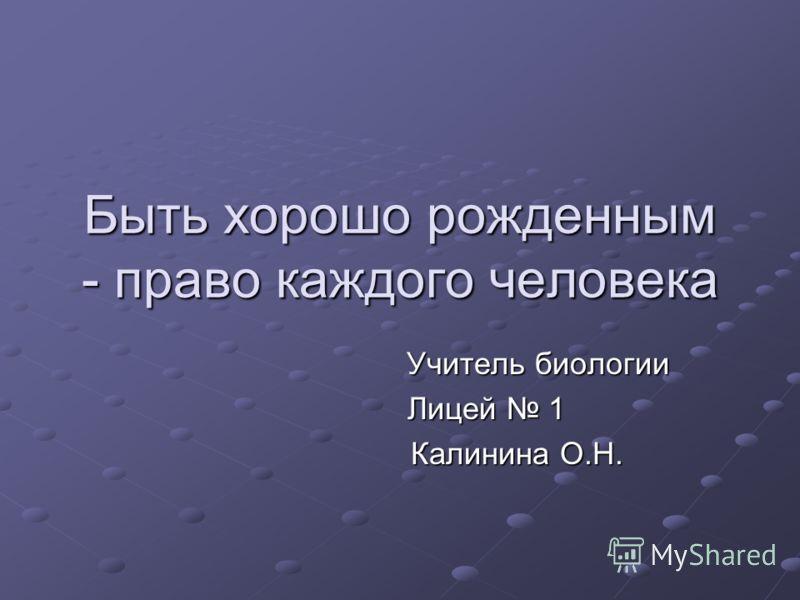 Быть хорошо рожденным - право каждого человека Учитель биологии Учитель биологии Лицей 1 Калинина О.Н. Калинина О.Н.