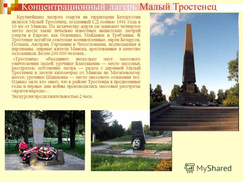 Концентрационный лагерь Малый Тростенец Крупнейшим лагерем смерти на территории Белоруссии являлся Малый Тростенец, созданный СД осенью 1941 года в 10 км от Минска. По количеству жертв он занимает четвертое место после таких печально известных нацист