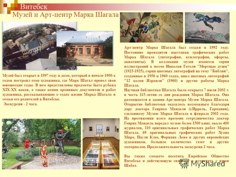 Витебск Музей и Арт-центр Марка Шагала Музей был открыт в 1997 году в доме, который в начале 1900-х годов построил отец художника, где Марк Шагал провел свои юношеские годы. В нем представлены предметы быта рубежа XIX-XX веков, а также копии архивных