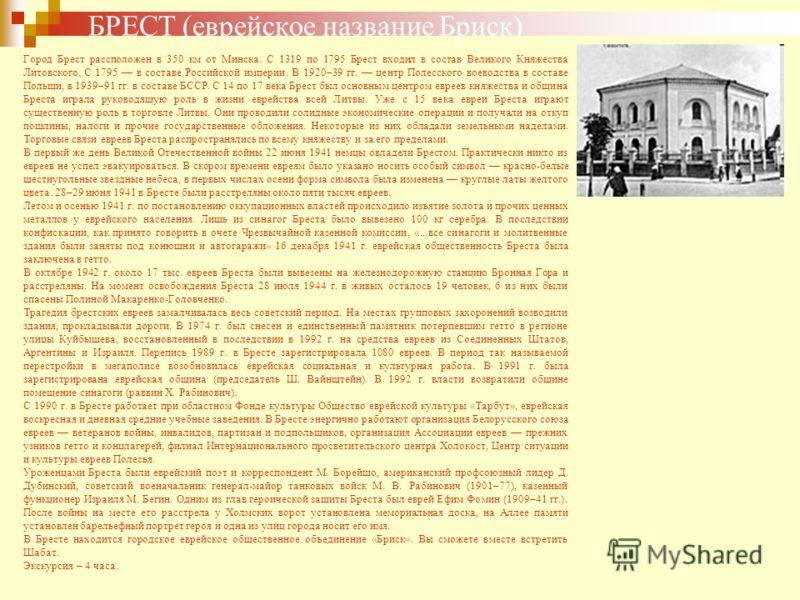 БРЕСТ (еврейское название Бриск) Город Брест рассположен в 350 км от Минска. С 1319 по 1795 Брест входил в состав Великого Княжества Литовского. С 1795 в составе Российской империи. В 1920–39 гг. центр Полесского воеводства в составе Польши, в 1939–9