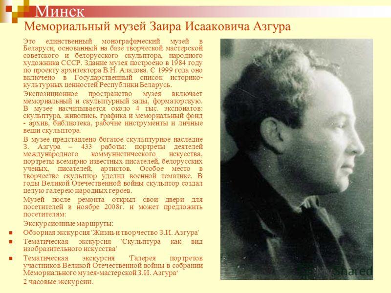 Мемориальный музей Заира Исааковича Азгура Это единственный монографический музей в Беларуси, основанный на базе творческой мастерской советского и белорусского скульптора, народного художника СССР. Здание музея построено в 1984 году по проекту архит