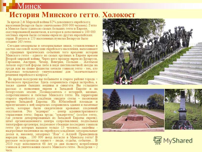. За время 2-й Мировой войны 82% довоенного еврейского населения Беларуси было уничтожено (800 000 человек). Гетто в Минске было одним из самых больших гетто в Европе, оккупированной нацистами, в которое в дополнение к 100 000 местных евреев были сог