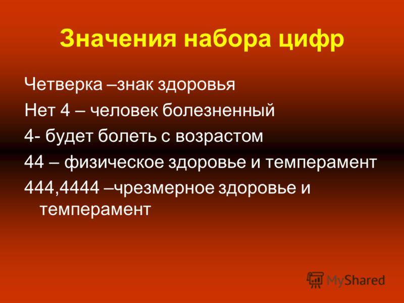 Четверка –знак здоровья Нет 4 – человек болезненный 4- будет болеть с возрастом 44 – физическое здоровье и темперамент 444,4444 –чрезмерное здоровье и темперамент Значения набора цифр
