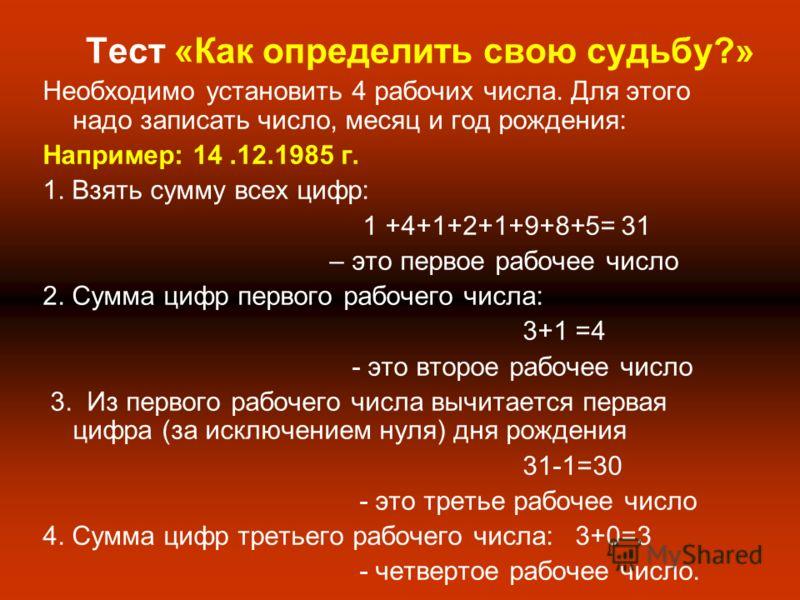Тест «Как определить свою судьбу?» Необходимо установить 4 рабочих числа. Для этого надо записать число, месяц и год рождения: Например: 14.12.1985 г. 1. Взять сумму всех цифр: 1 +4+1+2+1+9+8+5= 31 – это первое рабочее число 2. Сумма цифр первого раб