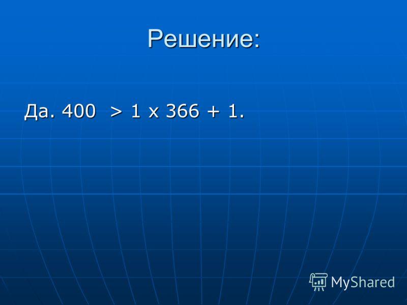 Решение: Да. 400 > 1 х 366 + 1.