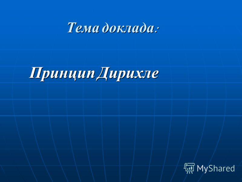 Тема доклада : Принцип Дирихле Принцип Дирихле