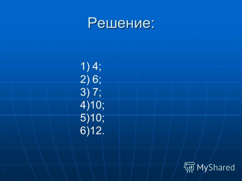 Решение: 1) 4; 2) 6; 3) 7; 4)10; 5)10; 6)12.