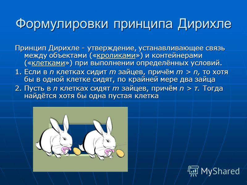 Формулировки принципа Дирихле Принцип Дирихле - утверждение, устанавливающее связь между объектами («кроликами») и контейнерами («клетками») при выполнении определённых условий. кроликамиклеткамикроликамиклетками 1. Если в n клетках сидит m зайцев, п