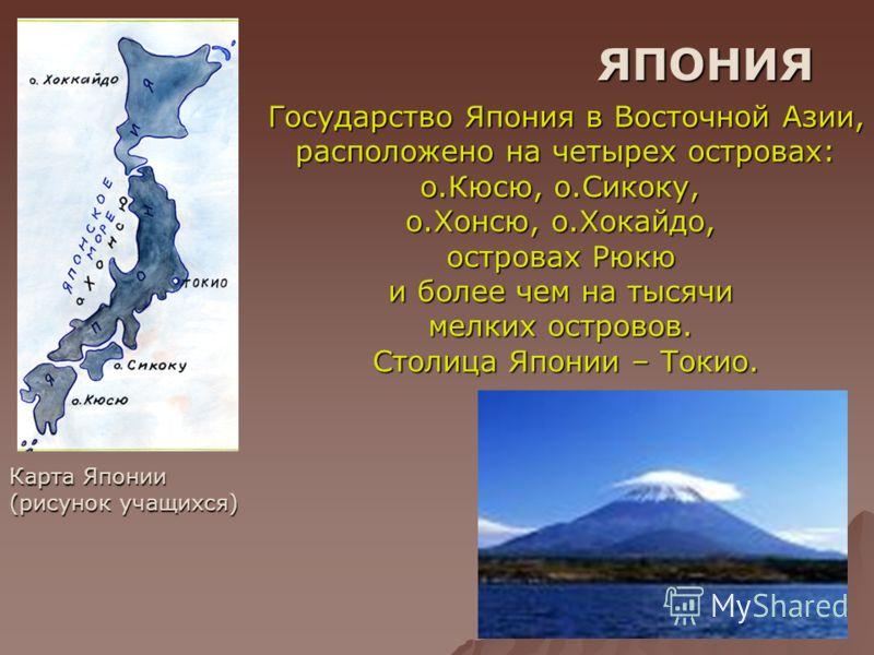 ЯПОНИЯ Карта Японии (рисунок учащихся) Государство Япония в Восточной Азии, расположено на четырех островах: расположено на четырех островах: о.Кюсю, о.Сикоку, о.Хонсю, о.Хокайдо, островах Рюкю и более чем на тысячи мелких островов. Столица Японии –