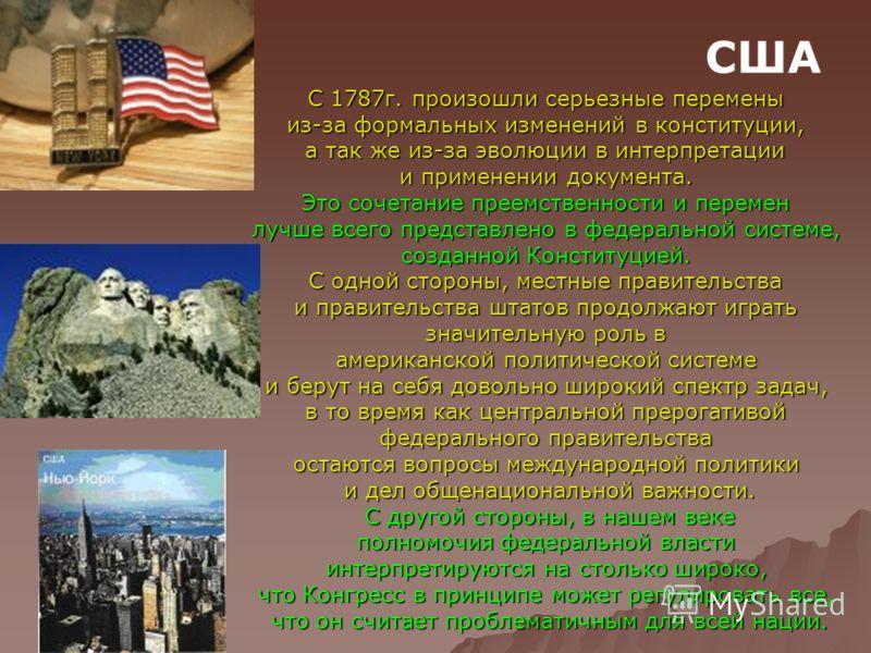 США С 1787г. произошли серьезные перемены из-за формальных изменений в конституции, а так же из-за эволюции в интерпретации и применении документа. Это сочетание преемственности и перемен лучше всего представлено в федеральной системе, созданной Конс