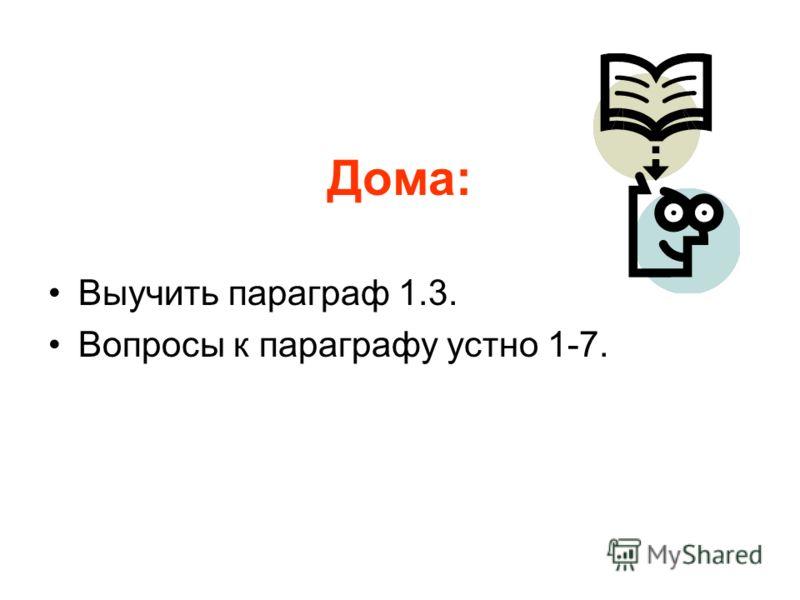 Дома: Выучить параграф 1.3. Вопросы к параграфу устно 1-7.