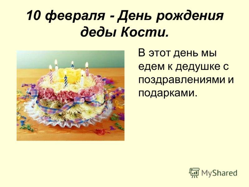 10 февраля - День рождения деды Кости. В этот день мы едем к дедушке с поздравлениями и подарками.