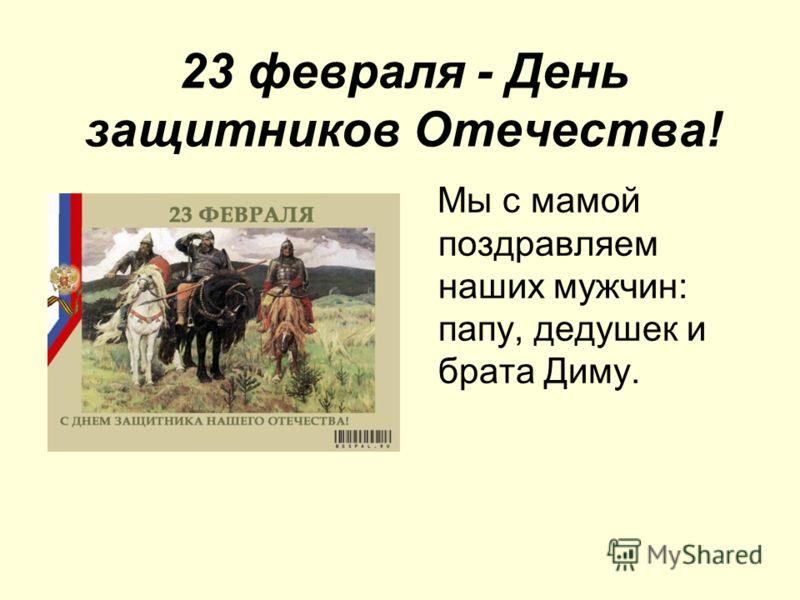 23 февраля - День защитников Отечества! Мы с мамой поздравляем наших мужчин: папу, дедушек и брата Диму.