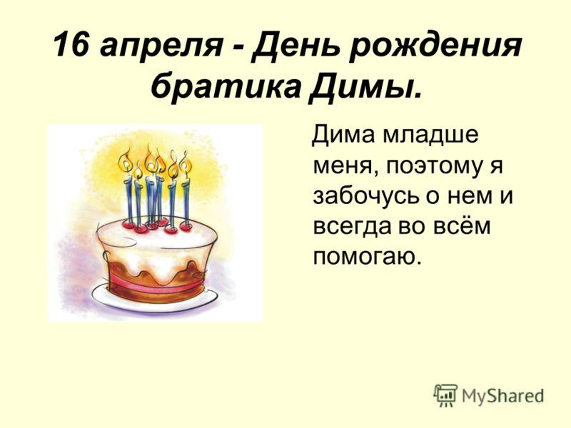 16 апреля - День рождения братика Димы. Дима младше меня, поэтому я забочусь о нем и всегда во всём помогаю.