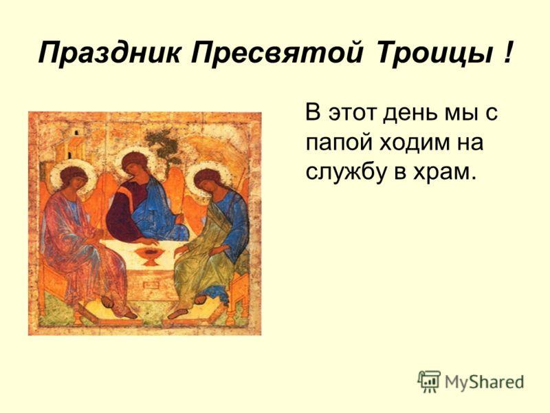 Праздник Пресвятой Троицы ! В этот день мы с папой ходим на службу в храм.