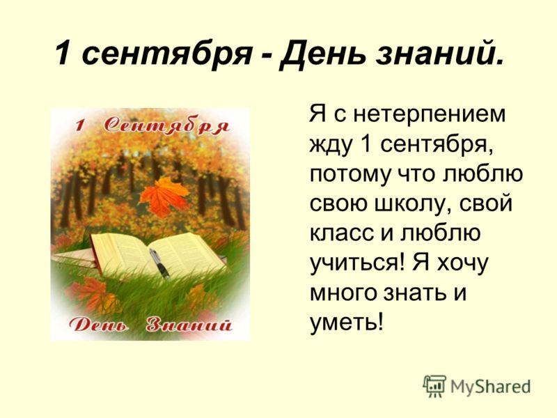 1 сентября - День знаний. Я с нетерпением жду 1 сентября, потому что люблю свою школу, свой класс и люблю учиться! Я хочу много знать и уметь!