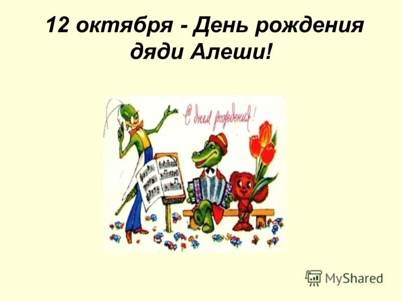 12 октября - День рождения дяди Алеши!