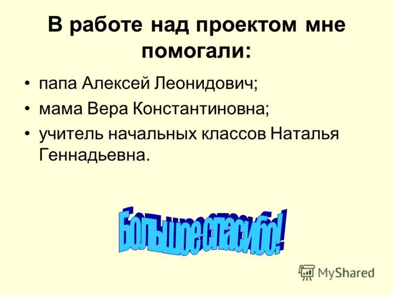В работе над проектом мне помогали: папа Алексей Леонидович; мама Вера Константиновна; учитель начальных классов Наталья Геннадьевна.
