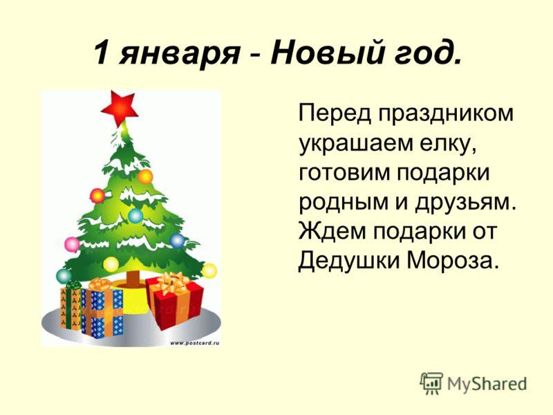 1 января - Новый год. Перед праздником украшаем елку, готовим подарки родным и друзьям. Ждем подарки от Дедушки Мороза.