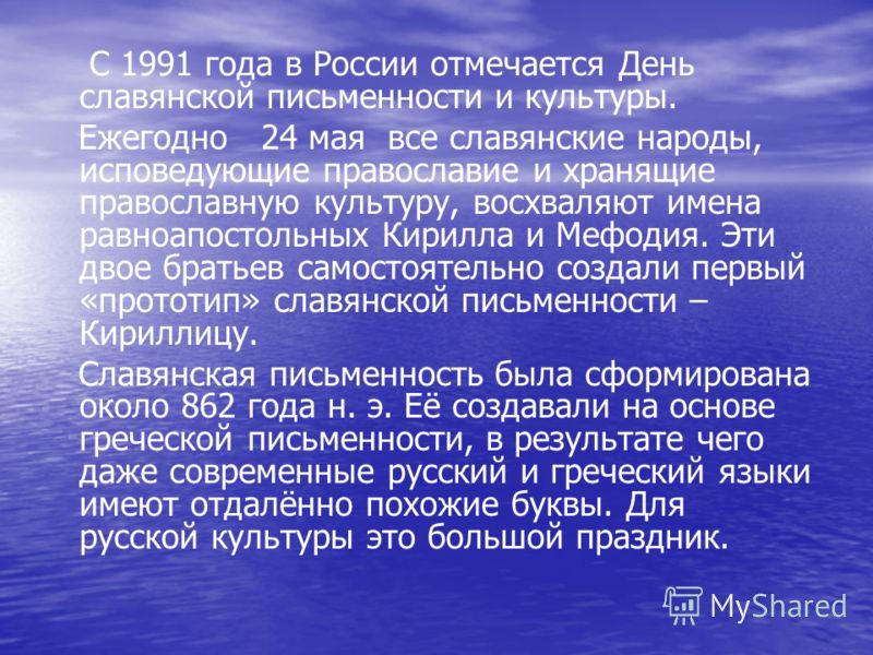 С 1991 года в России отмечается День славянской письменности и культуры. Ежегодно 24 мая все славянские народы, исповедующие православие и хранящие православную культуру, восхваляют имена равноапостольных Кирилла и Мефодия. Эти двое братьев самостоят