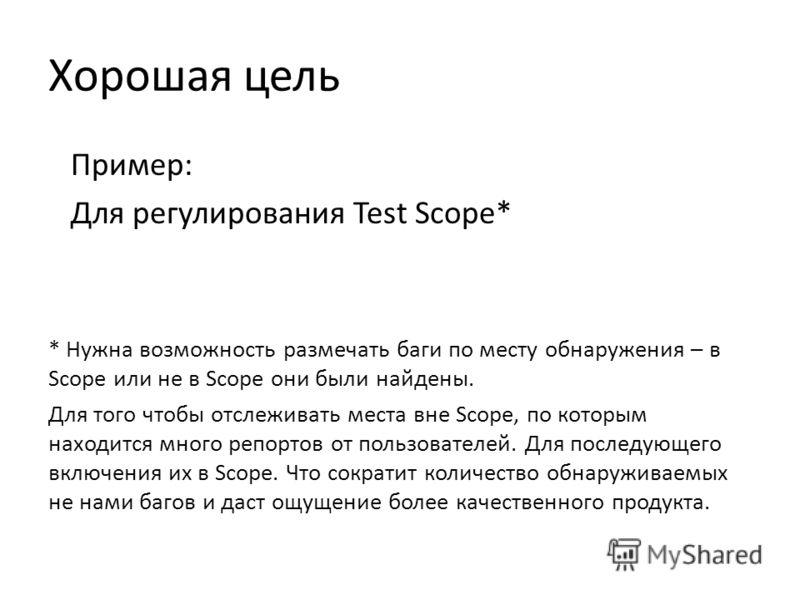 Хорошая цель Пример: Для регулирования Test Scope* * Нужна возможность размечать баги по месту обнаружения – в Scope или не в Scope они были найдены. Для того чтобы отслеживать места вне Scope, по которым находится много репортов от пользователей. Дл