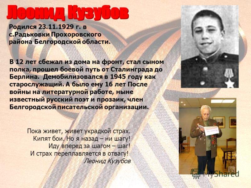 В 12 лет сбежал из дома на фронт, стал сыном полка, прошел боевой путь от Сталинграда до Берлина. Демобилизовался в 1945 году как старослужащий. А было ему 16 лет После войны на литературной работе, ныне известный русский поэт и прозаик, член Белгоро