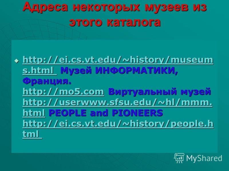 Адреса некоторых музеев из этого каталога http://ei.cs.vt.edu/~history/museum s.html Музей ИНФОРМАТИКИ, Франция. http://mo5.com Виртуальный музей http://userwww.sfsu.edu/~hl/mmm. html PEOPLE and PIONEERS http://ei.cs.vt.edu/~history/people.h tml http