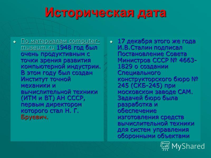 Историческая дата По материалам computer- museum.ru 1948 год был очень продуктивным с точки зрения развития компьютерной индустрии. В этом году был создан Институт точной механики и вычислительной техники (ИТМ и ВТ) АН СССР, первым директором которог