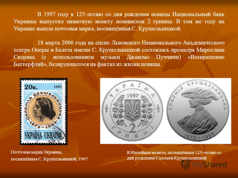 В 1997 году к 125-летию со дня рождения певицы Национальный банк Украины выпустил памятную монету номиналом 2 гривны. В том же году на Украине вышла почтовая марка, посвящённая С. Крушельницкой. 18 марта 2006 года на сцене Львовского Национального Ак
