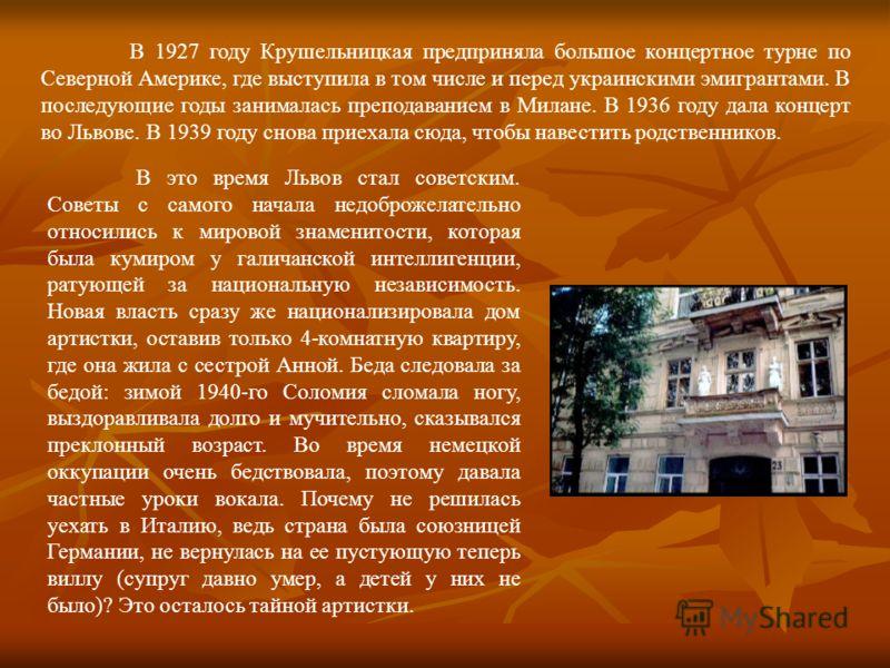 В 1927 году Крушельницкая предприняла большое концертное турне по Северной Америке, где выступила в том числе и перед украинскими эмигрантами. В последующие годы занималась преподаванием в Милане. В 1936 году дала концерт во Львове. В 1939 году снова