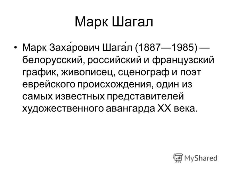 Марк Шагал Марк Заха́рович Шага́л (18871985) белорусский, российский и французский график, живописец, сценограф и поэт еврейского происхождения, один из самых известных представителей художественного авангарда XX века.