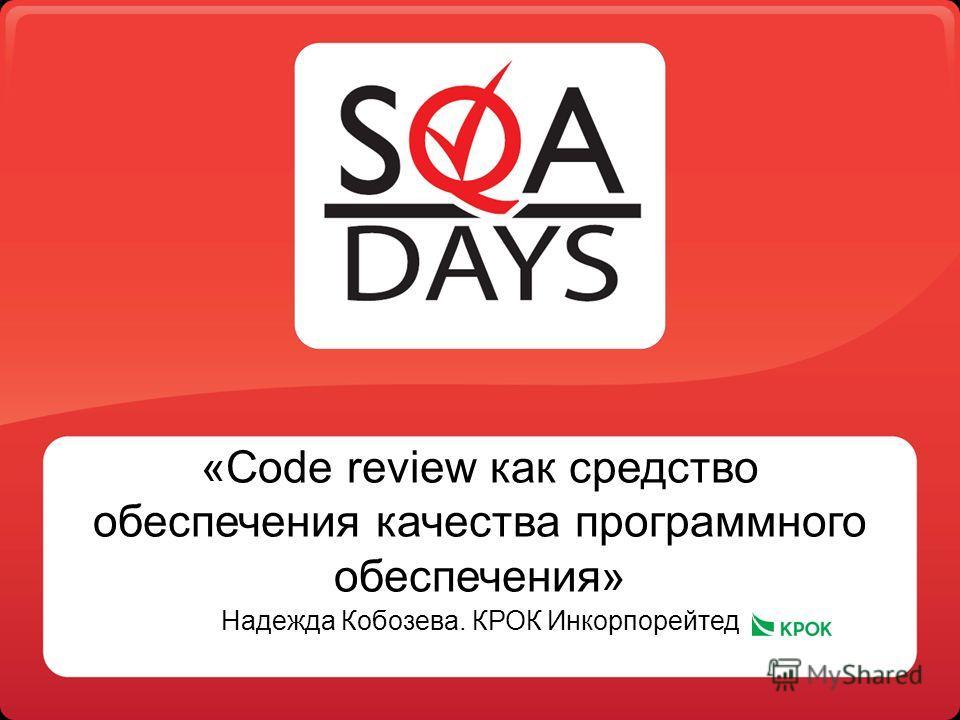 «Code review как средство обеспечения качества программного обеспечения» Надежда Кобозева. КРОК Инкорпорейтед