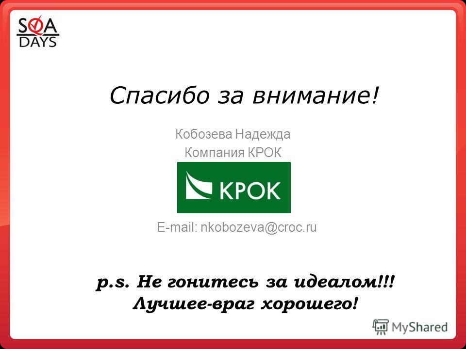 Спасибо за внимание! Кобозева Надежда Компания КРОК E-mail: nkobozeva@croc.ru p.s. Не гонитесь за идеалом!!! Лучшее-враг хорошего!