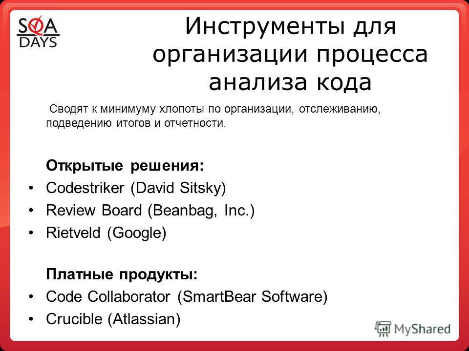 Инструменты для организации процесса анализа кода Сводят к минимуму хлопоты по организации, отслеживанию, подведению итогов и отчетности. Открытые решения: Codestriker (David Sitsky) Review Board (Beanbag, Inc.) Rietveld (Google) Платные продукты: Co
