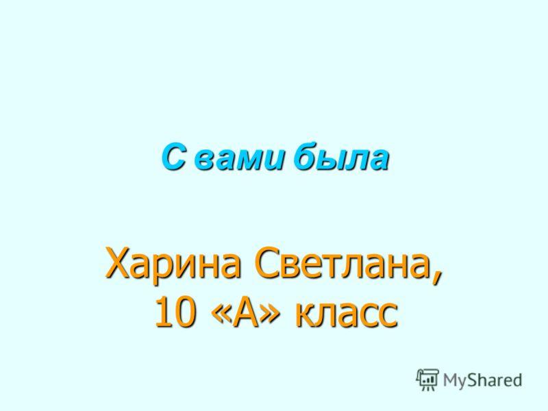 С вами была Харина Светлана, 10 «А» класс