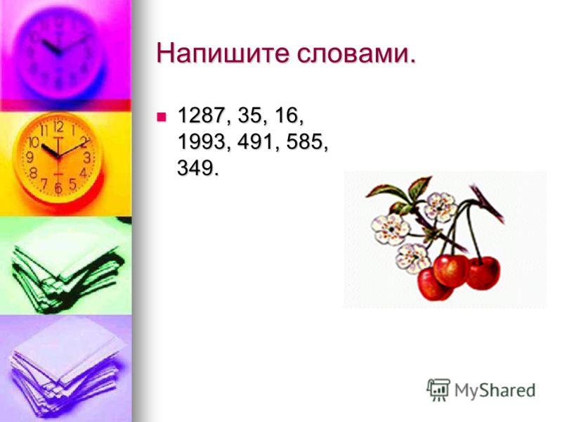 Напишите словами. 1287, 35, 16, 1993, 491, 585, 349. 1287, 35, 16, 1993, 491, 585, 349.