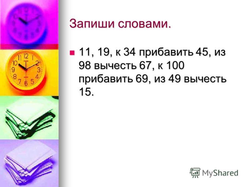 Запиши словами. 11, 19, к 34 прибавить 45, из 98 вычесть 67, к 100 прибавить 69, из 49 вычесть 15. 11, 19, к 34 прибавить 45, из 98 вычесть 67, к 100 прибавить 69, из 49 вычесть 15.