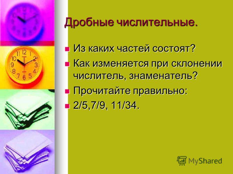 Дробные числительные. Из каких частей состоят? Из каких частей состоят? Как изменяется при склонении числитель, знаменатель? Как изменяется при склонении числитель, знаменатель? Прочитайте правильно: Прочитайте правильно: 2/5,7/9, 11/34. 2/5,7/9, 11/