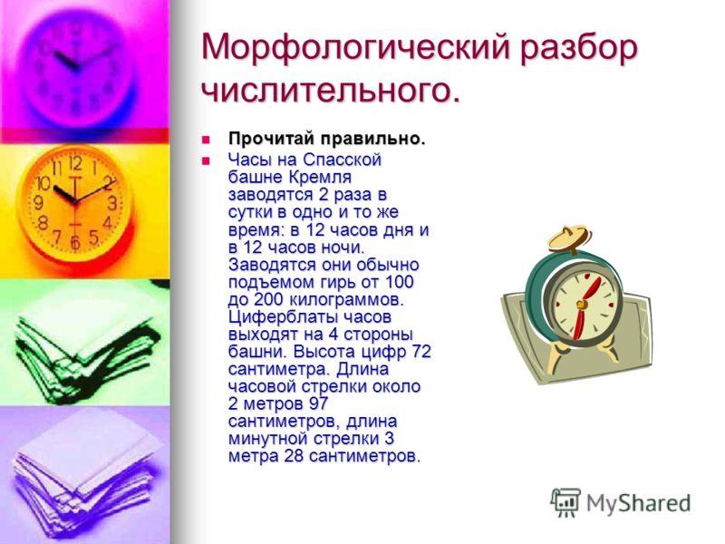 Морфологический разбор числительного. Прочитай правильно. Прочитай правильно. Часы на Спасской башне Кремля заводятся 2 раза в сутки в одно и то же время: в 12 часов дня и в 12 часов ночи. Заводятся они обычно подъемом гирь от 100 до 200 килограммов.