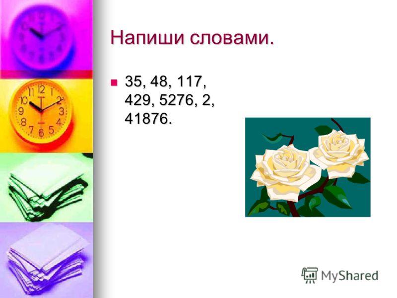 Напиши словами. 35, 48, 117, 429, 5276, 2, 41876. 35, 48, 117, 429, 5276, 2, 41876.